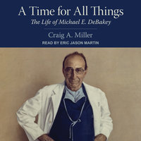 A Time for All Things: The Life of Michael E. DeBakey - Craig A. Miller