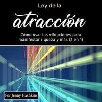 Ley de la atracción. Cómo usar las vibraciones para manifestar riqueza y más - Jenny Hashkins
