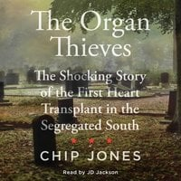 The Organ Thieves: The Shocking Story of the First Heart Transplant in the Segregated South - Chip Jones