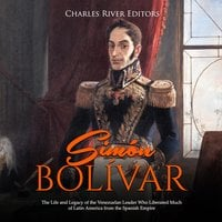 Simón Bolívar: The Life and Legacy of the Venezuelan Leader Who Liberated Much of Latin America from the Spanish Empire - Charles River Editors