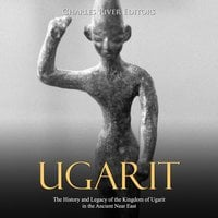 Ugarit: The History and Legacy of the Kingdom of Ugarit in the Ancient Near East - Charles River Editors