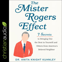The Mister Rogers Effect: 7 Secrets to Bringing Out the Best in Yourself and Others from America's Beloved Neighbor - Anita Knight Kuhnley