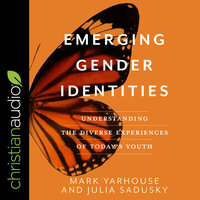 Emerging Gender Identities: Understanding The Diverse Experiences of Today's Youth - Mark Yarhouse, Julia Sadusky