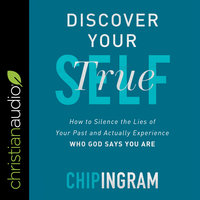 Discover Your True Self: How to Silence the Lies of Your Past and Actually Experience Who God Says You Are - Chip Ingram