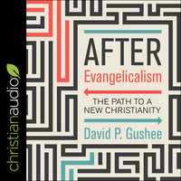 After Evangelicalism: The Path to a New Christianity - David P. Gushee