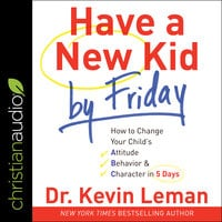 Have a New Kid by Friday: How to Change Your Child's Attitude, Behavior & Character in 5 Days - Dr. Kevin Leman