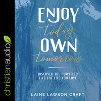 Enjoy Today, Own Tomorrow: Discover the Power to Live the Life You Love - Laine Lawson Craft