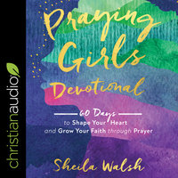 Praying Girls Devotional: 60 Days to Shape Your Heart and Grow Your Faith through Prayer - Sheila Walsh