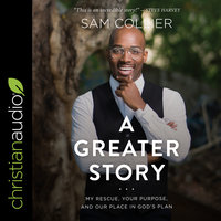 A Greater Story: My Rescue, Your Purpose, and Our Place in God's Plan - Sam Collier
