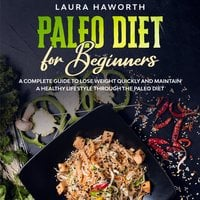Paleo Diet for Beginners: A Complete Guide to Lose Weight Quickly and Maintain a Healthy Lifestyle through the Paleo Diet - Laura Haworth
