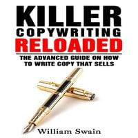 Killer Copywriting Reloaded: The Advanced Guide on How to Write Copy That Sells - William Swain