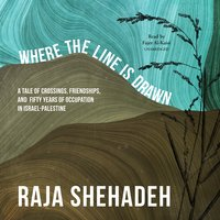 Where the Line Is Drawn: A Tale of Crossings, Friendships, and Fifty Years of Occupation in Israel-Palestine - Raja Shehadeh