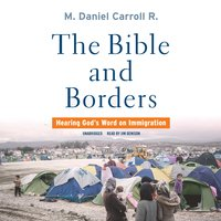 The Bible and Borders: Hearing God's Word on Immigration - M. Daniel Carroll R.