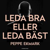 Leda bra eller leda bäst : 8 steg som hjälper dig att hitta nyckeln till både ditt och dina medarbetares hjärta - Peppe Ekmark