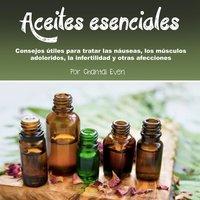 Aceites esenciales. Consejos para tratar la náusea, los músculos adoloridos, la infertilidad y otras afecciones - Chantal Even