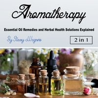 Aromatherapy: Essential Oil Remedies and Herbal Health Solutions Explained - Stacey Wagners