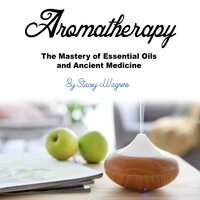 Aromatherapy: The Mastery of Essential Oils and Ancient Medicine - Stacey Wagners