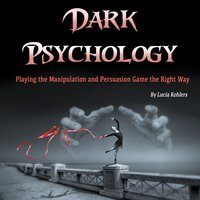 Dark Psychology: Playing the Manipulation and Persuasion Game the Right Way - Lucia Kohlers