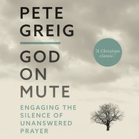 God on Mute: Engaging the Silence of Unanswered Prayer - Pete Greig