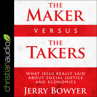 The Maker Versus the Takers: What Jesus Really Said About Social Justice and Economics - Jerry Bowyer
