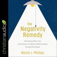The Negativity Remedy: Unlocking More Joy, Less Stress, and Better Relationships through Kindness - Nicole J. Phillips