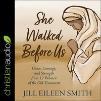 She Walked Before Us: Grace, Courage, and Strength from 12 Women of the Old Testament - Jill Eileen Smith