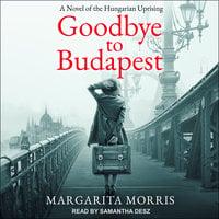 Goodbye to Budapest: A Novel of the Hungarian Uprising - Margarita Morris