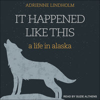 It Happened Like This: A Life in Alaska - Adrienne Lindholm