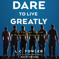 Dare to Live Greatly: The Courage to Live a Powerful Christian Life - L.C. Fowler