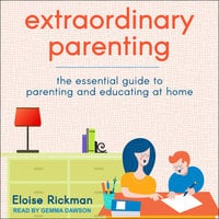 Extraordinary Parenting: The Essential Guide to Parenting and Educating at Home - Eloise Rickman