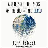 A Hundred Little Pieces on the End of the World - John Rember