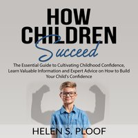 How Children Succeed: The Essential Guide to Cultivating Childhood Confidence - Helen S. Ploof