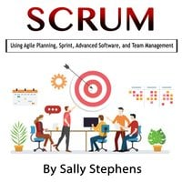 Scrum: Using Agile Planning, Sprint, Advanced Software, and Team Management - Sally Stephens