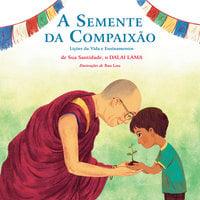 A Semente da Compaixão - Lições da vida e ensinamentos de sua Santidade, o Dalai Lama - Dalai Lama