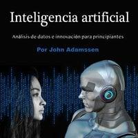 Inteligencia artificial. Análisis de datos e innovación para principiantes - John Adamssen