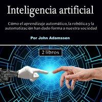 Inteligencia artificial. Cómo el aprendizaje automático, la robótica y la automatización han dado forma a nuestra sociedad - John Adamssen