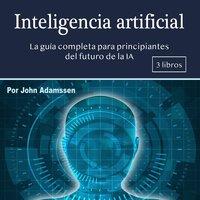 Inteligencia artificial. La guía completa para principiantes - John Adamssen
