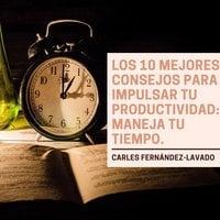 Los 10 mejores consejos para impulsar tu productividad: Maneja tu tiempo. - Carles Fernández-Lavado