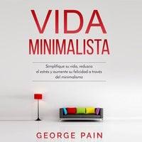Vida Minimalista: Simplifique su vida, reduzca el estrés y aumente su felicidad a través del minimalismo - Jorge Pain