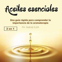 Aceites esenciales. Una guía rápida para comprender la importancia de la aromaterapia - Chantal Even