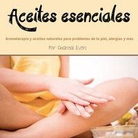 Aceites esenciales. Aromaterapia y aceites esenciales para problemas de la piel, alergias y más - Chantal Even