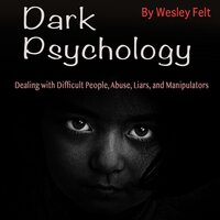 Dark Psychology: Dealing with Difficult People, Abuse, Liars, and Manipulators - Wesley Felt