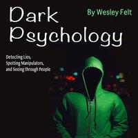 Dark Psychology: Detecting Lies, Spotting Manipulators, and Seeing through People - Wesley Felt