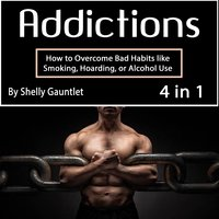 Addictions: How to Overcome Bad Habits like Smoking, Hoarding, or Alcohol Use - Shelly Gauntlet