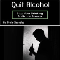 Quit Alcohol: Stop Your Drinking Addiction Forever - Shelly Gauntlet