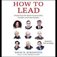 How to Lead: Wisdom from the World's Greatest CEOs, Founders, and Game Changers - David M. Rubenstein