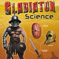 Gladiator Science: Armor, Weapons, and Arena Combat - Allison Lassieur