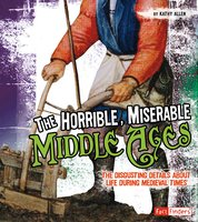 The Horrible, Miserable Middle Ages: The Disgusting Details About Life During Medieval Times - Kathy Allen