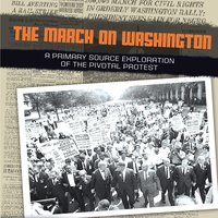 The March on Washington: A Primary Source Exploration of the Pivotal Protest - Heather Schwartz