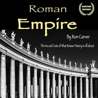 Roman Empire: The Ins and Outs of What Roman History Is All about - Ron Carver